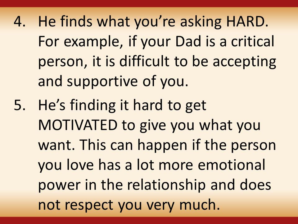 4.He finds what you're asking HARD. For example, if your Dad is a critical person, it is difficult to be accepting and supportive of you. 5.He's findi