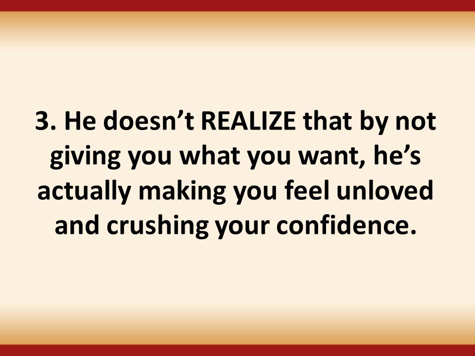 3. He doesn't REALIZE that by not giving you what you want, he's actually making you feel unloved and crushing your confidence.