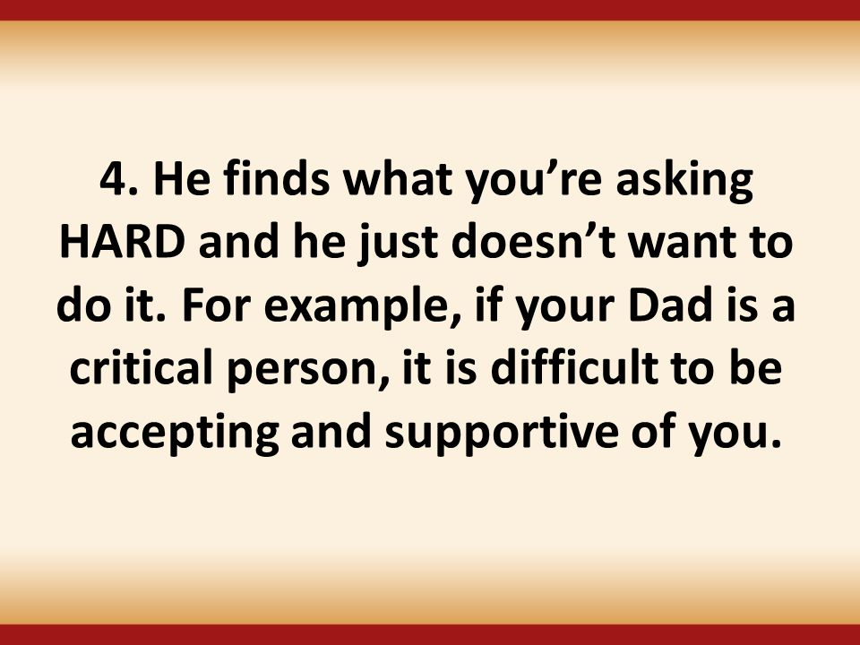 4. He finds what you're asking HARD and he just doesn't want to do it. For example, if your Dad is a critical person, it is difficult to be accepting