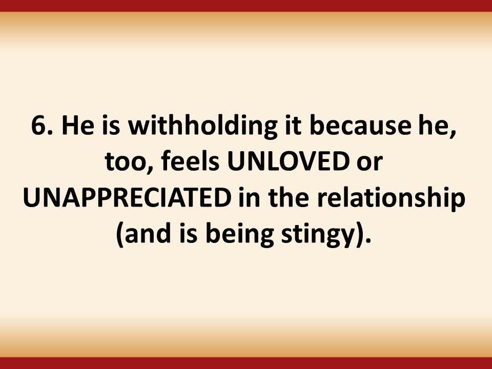 6. He is withholding it because he, too, feels UNLOVED or UNAPPRECIATED in the relationship (and is being stingy).