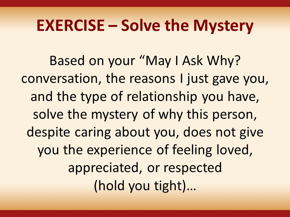 "EXERCISE – Solve the Mystery Based on your ""May I Ask Why? conversation, the reasons I just gave you, and the type of relationship you have, solve the"