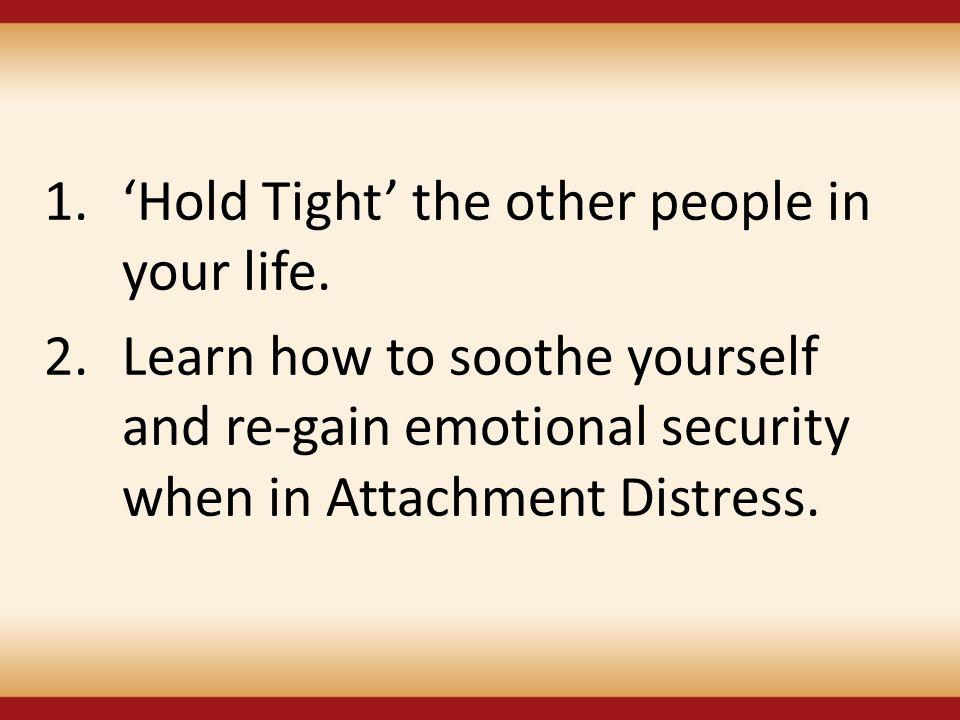 1.'Hold Tight' the other people in your life. 2.Learn how to soothe yourself and re-gain emotional security when in Attachment Distress.