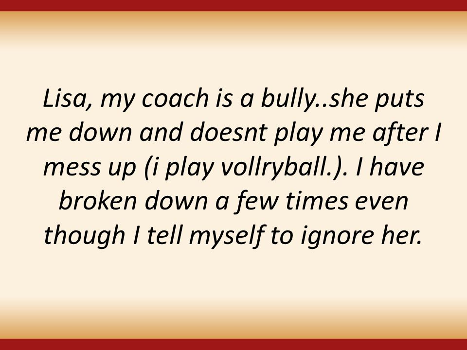 Lisa, my coach is a bully..she puts me down and doesnt play me after I mess up (i play vollryball.). I have broken down a few times even though I tell