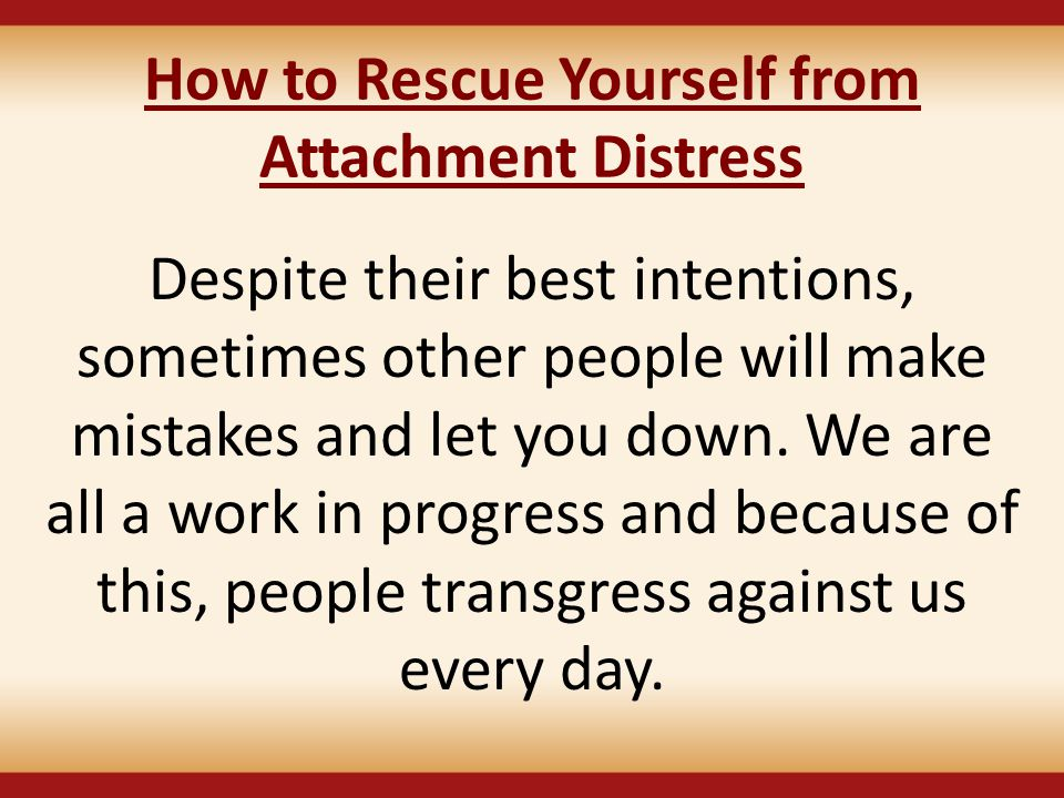 How to Rescue Yourself from Attachment Distress Despite their best intentions, sometimes other people will make mistakes and let you down. We are all