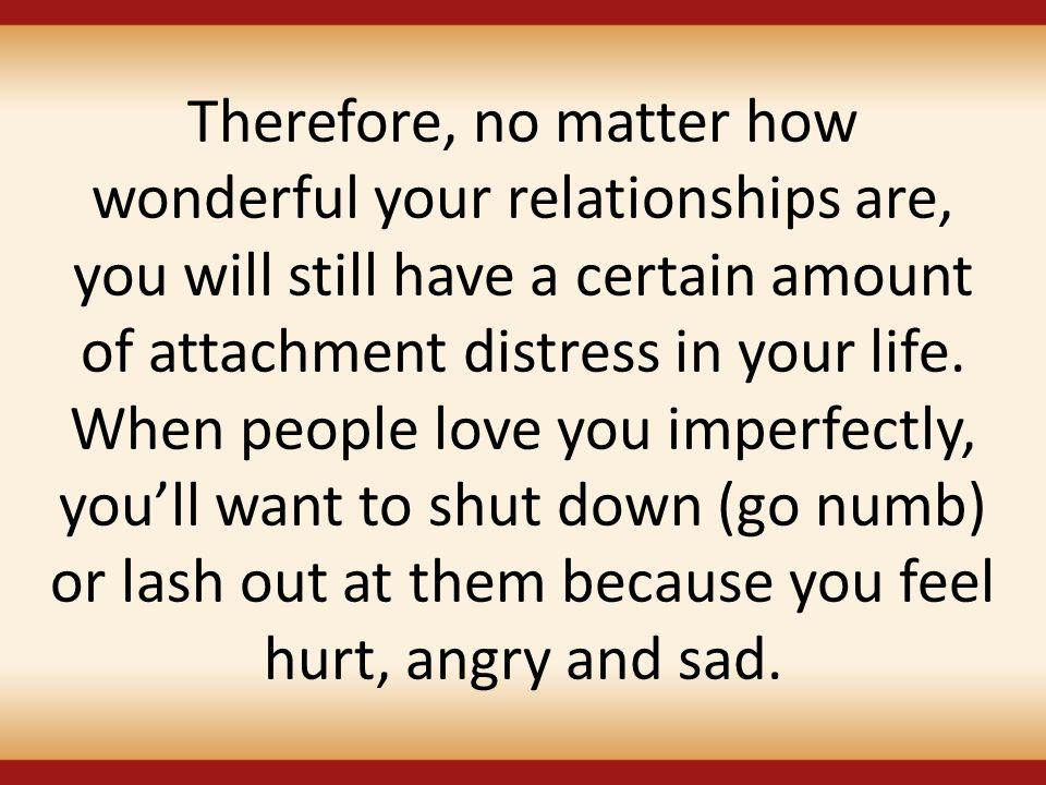 Therefore, no matter how wonderful your relationships are, you will still have a certain amount of attachment distress in your life. When people love