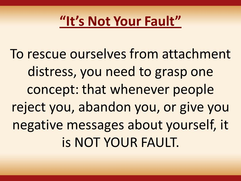 """It's Not Your Fault"" To rescue ourselves from attachment distress, you need to grasp one concept: that whenever people reject you, abandon you, or gi"