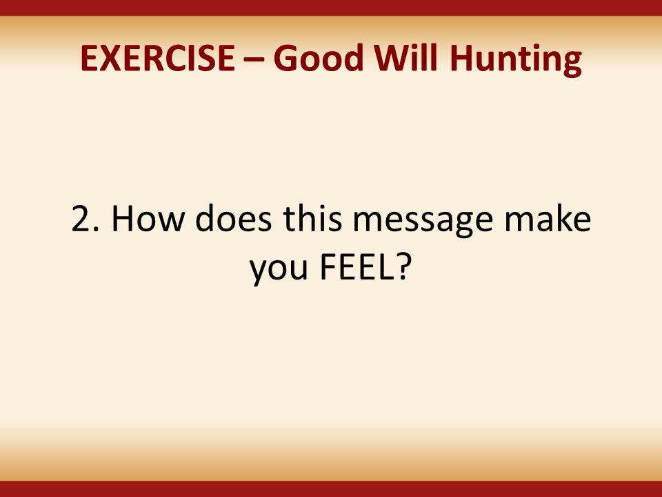 EXERCISE – Good Will Hunting 2. How does this message make you FEEL?
