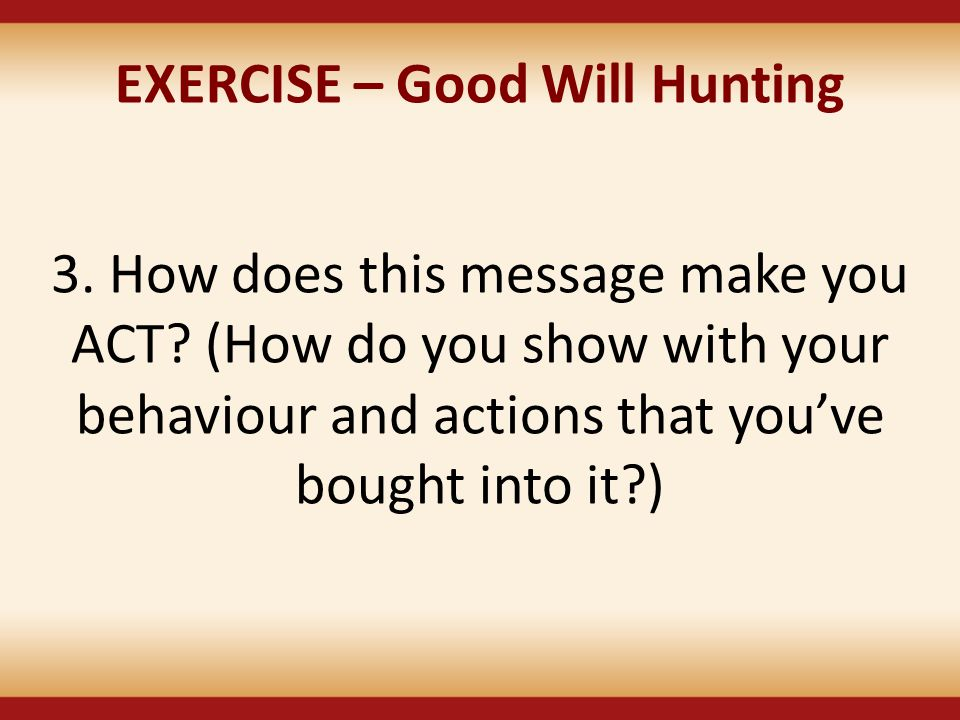 EXERCISE – Good Will Hunting 3. How does this message make you ACT? (How do you show with your behaviour and actions that you've bought into it?)