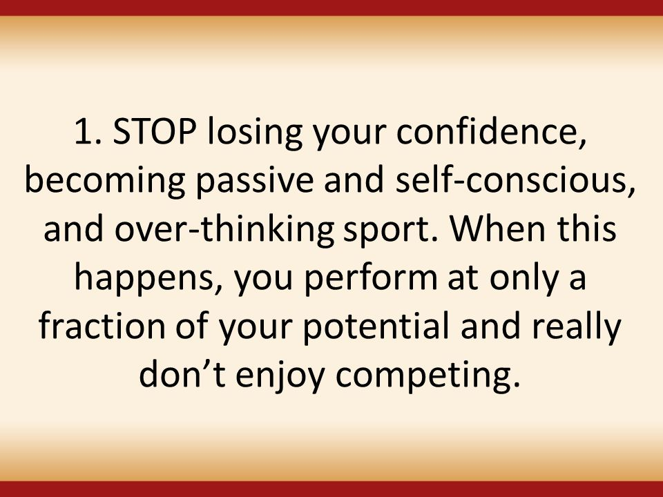 1. STOP losing your confidence, becoming passive and self-conscious, and over-thinking sport. When this happens, you perform at only a fraction of you