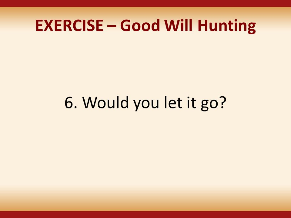 EXERCISE – Good Will Hunting 6. Would you let it go?