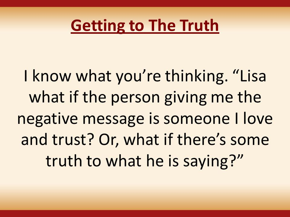 "Getting to The Truth I know what you're thinking. ""Lisa what if the person giving me the negative message is someone I love and trust? Or, what if the"