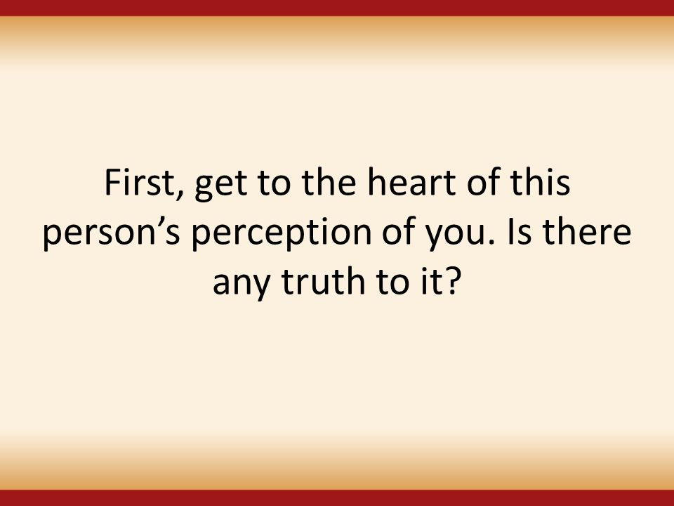 First, get to the heart of this person's perception of you. Is there any truth to it?