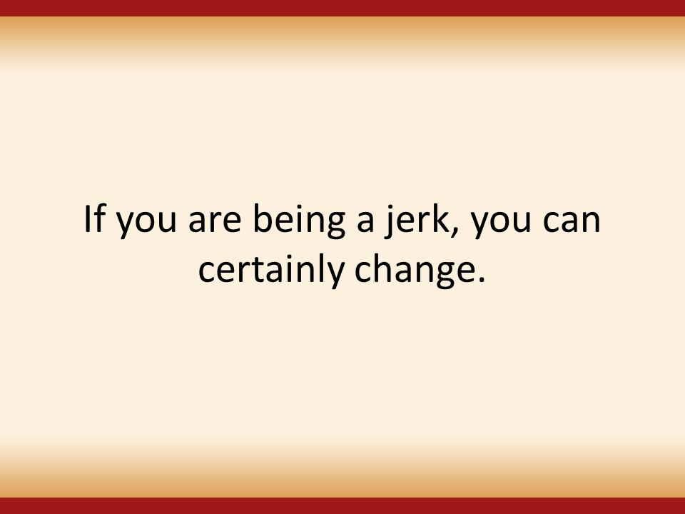 If you are being a jerk, you can certainly change.