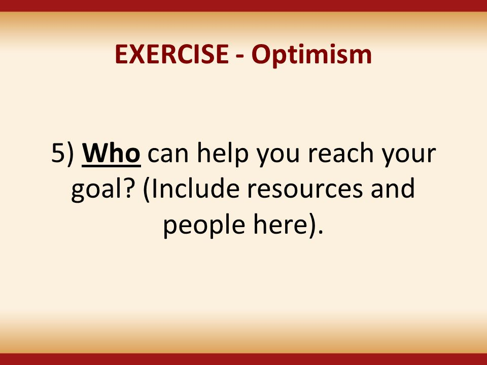 EXERCISE - Optimism 5) Who can help you reach your goal? (Include resources and people here).