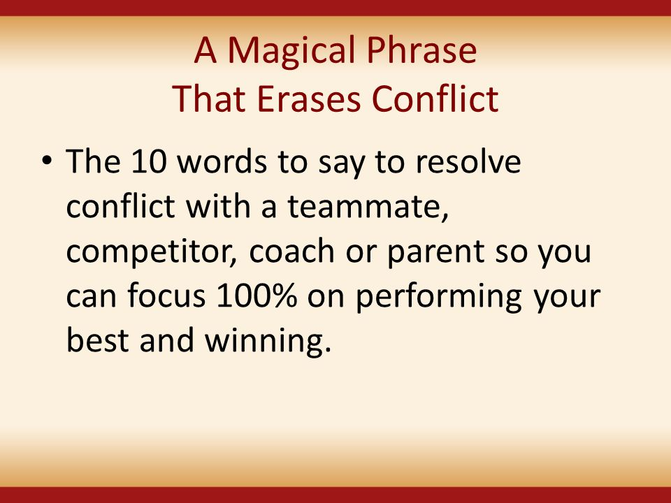 A Magical Phrase That Erases Conflict The 10 words to say to resolve conflict with a teammate, competitor, coach or parent so you can focus 100% on pe