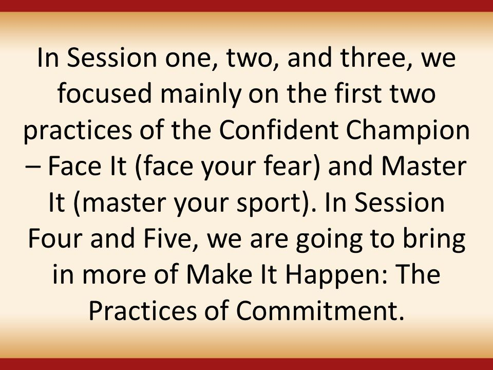 In Session one, two, and three, we focused mainly on the first two practices of the Confident Champion – Face It (face your fear) and Master It (maste