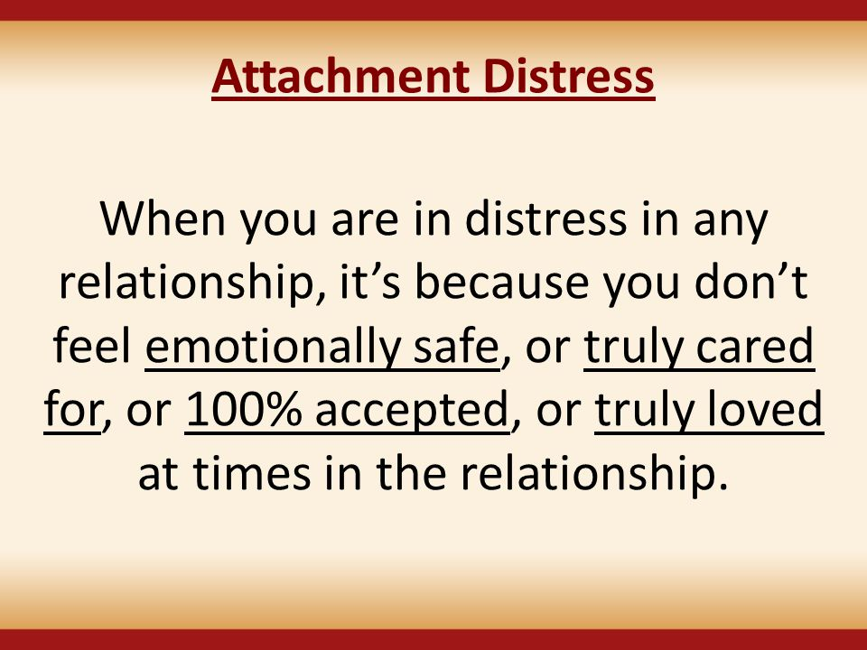 When you are in distress in any relationship, it's because you don't feel emotionally safe, or truly cared for, or 100% accepted, or truly loved at ti