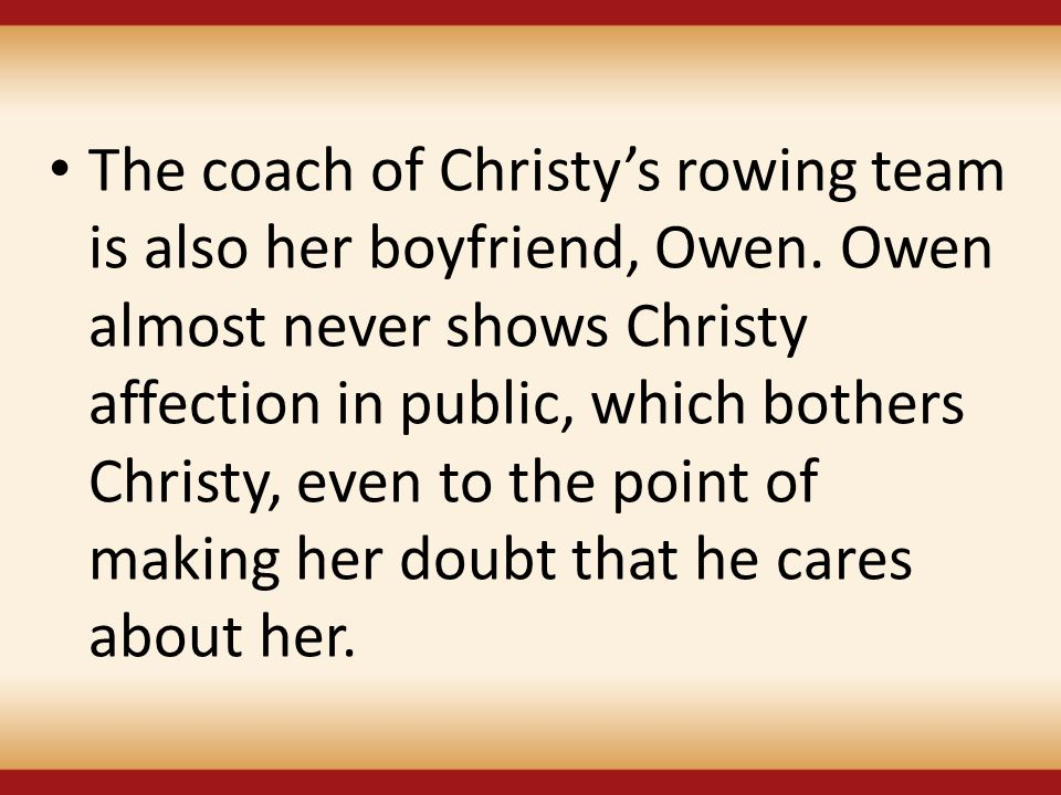 The coach of Christy's rowing team is also her boyfriend, Owen. Owen almost never shows Christy affection in public, which bothers Christy, even to th