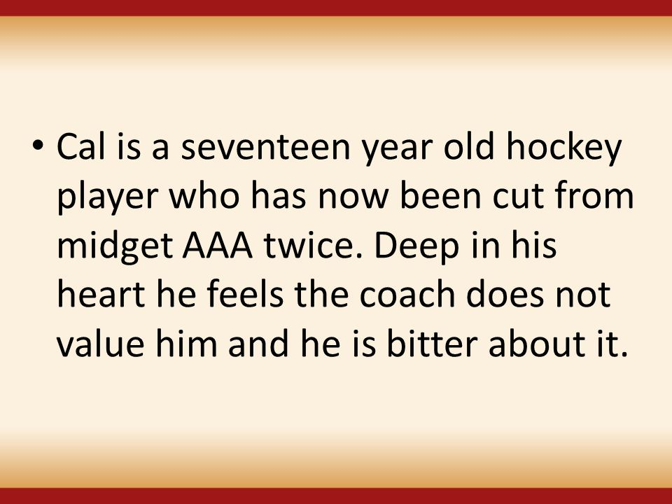 Cal is a seventeen year old hockey player who has now been cut from midget AAA twice. Deep in his heart he feels the coach does not value him and he i