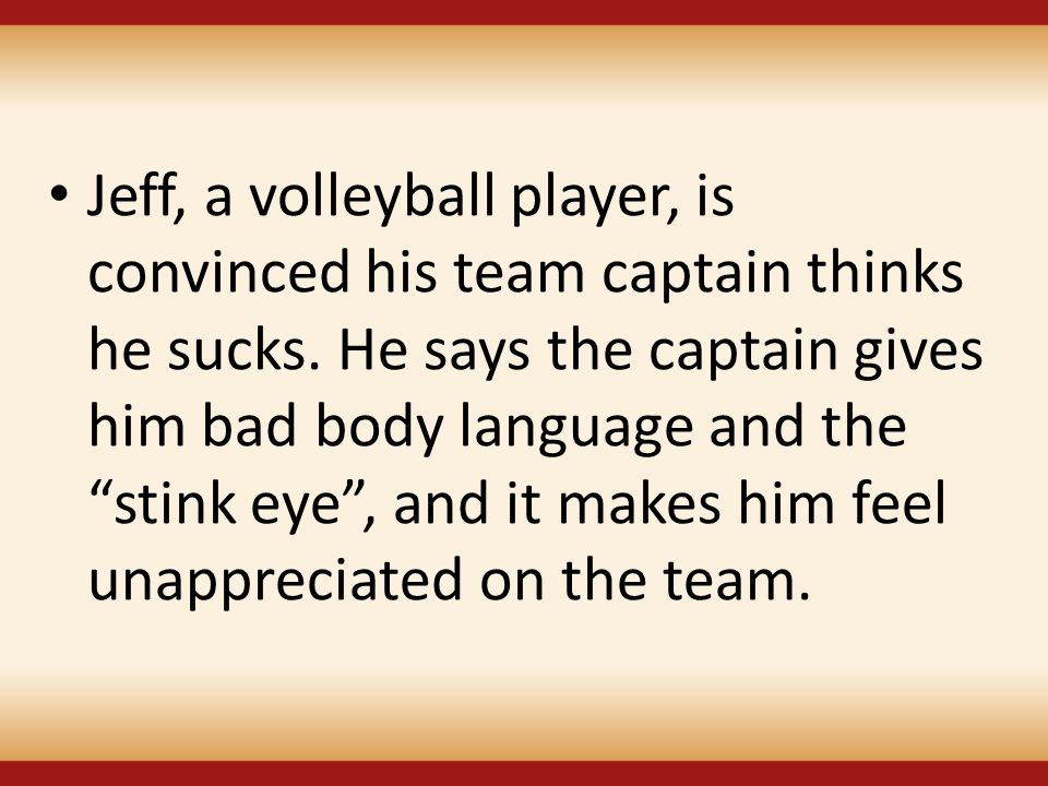"Jeff, a volleyball player, is convinced his team captain thinks he sucks. He says the captain gives him bad body language and the ""stink eye"", and it"
