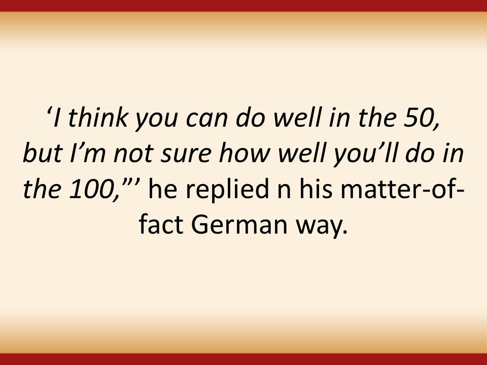 "'I think you can do well in the 50, but I'm not sure how well you'll do in the 100,""' he replied n his matter-of- fact German way."