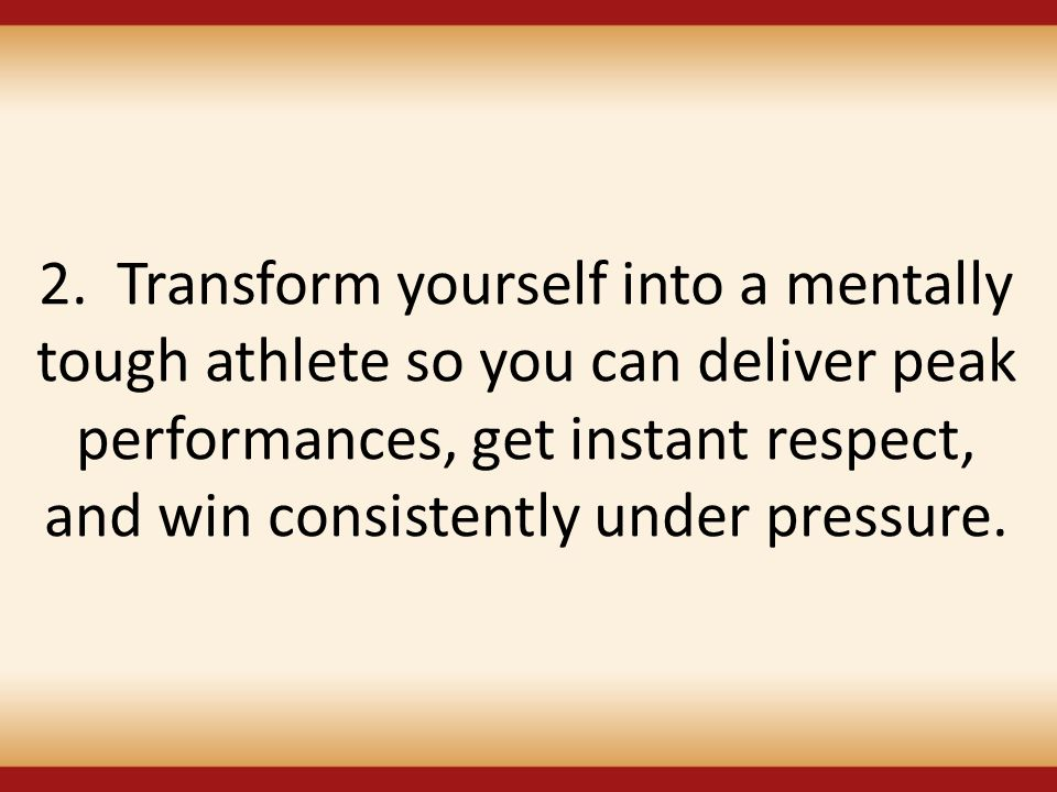 2. Transform yourself into a mentally tough athlete so you can deliver peak performances, get instant respect, and win consistently under pressure.