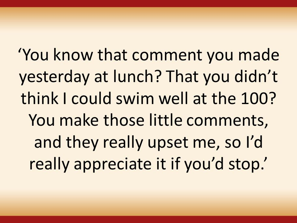 'You know that comment you made yesterday at lunch? That you didn't think I could swim well at the 100? You make those little comments, and they reall