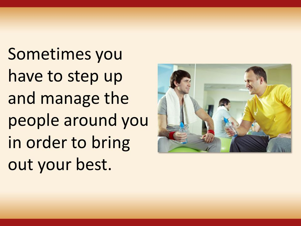 Sometimes you have to step up and manage the people around you in order to bring out your best.