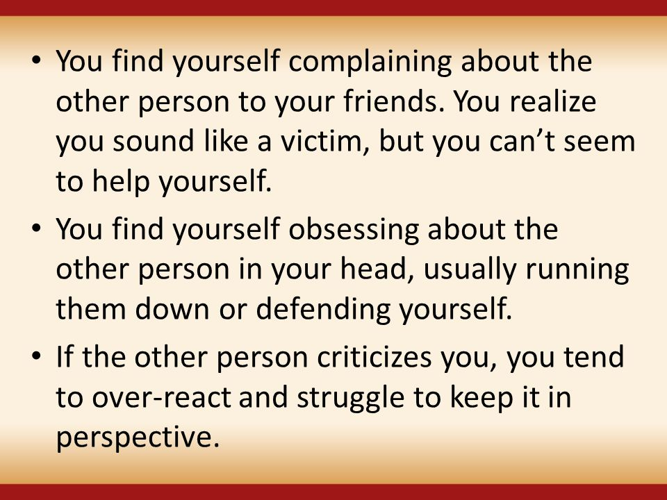 You find yourself complaining about the other person to your friends. You realize you sound like a victim, but you can't seem to help yourself. You fi
