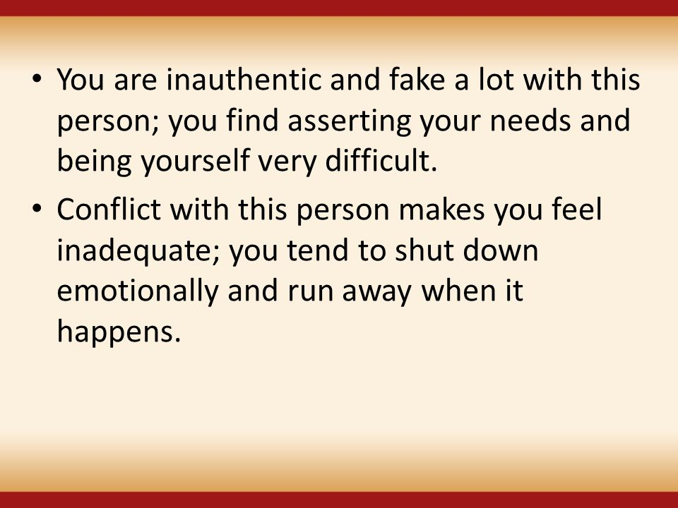 You are inauthentic and fake a lot with this person; you find asserting your needs and being yourself very difficult. Conflict with this person makes