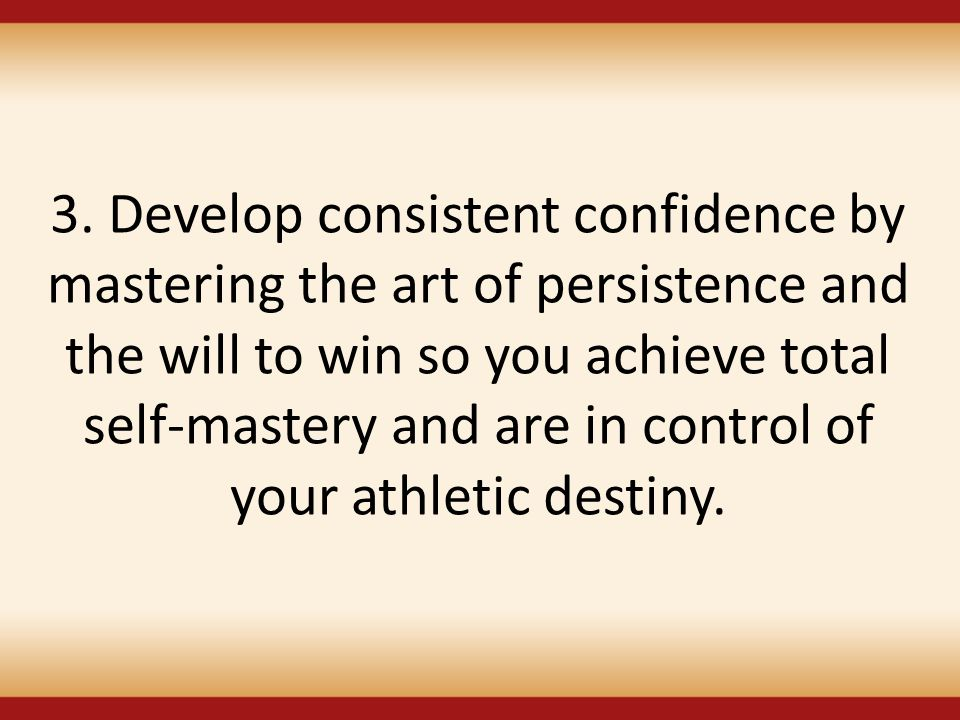 3. Develop consistent confidence by mastering the art of persistence and the will to win so you achieve total self-mastery and are in control of your