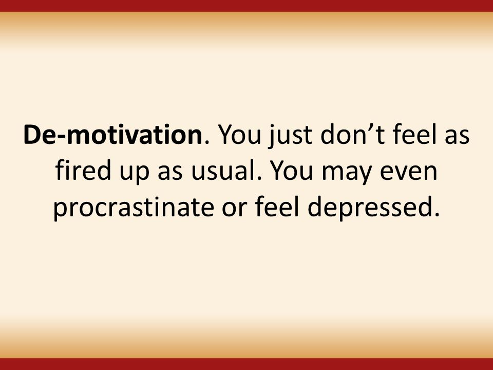 De-motivation. You just don't feel as fired up as usual. You may even procrastinate or feel depressed.