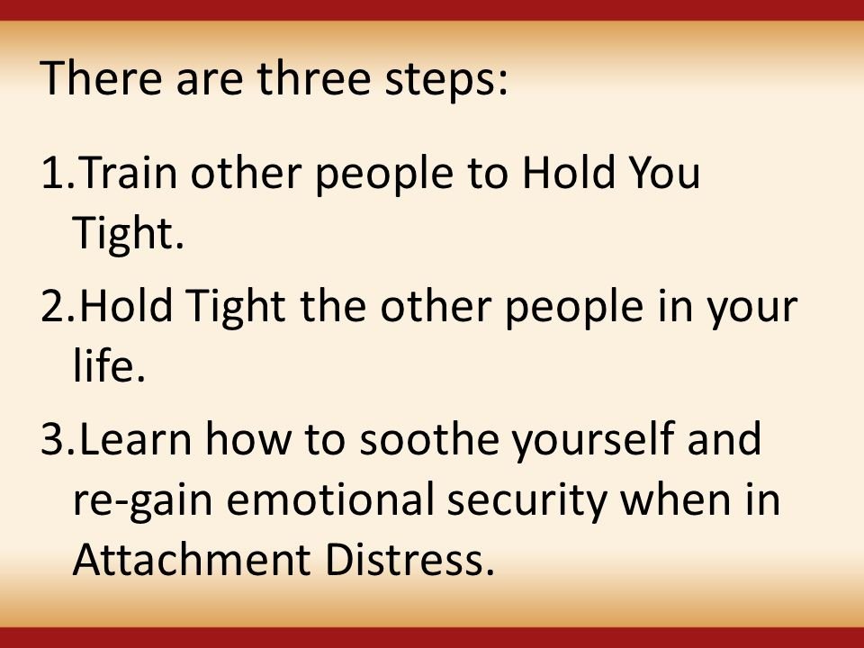 There are three steps: 1.Train other people to Hold You Tight. 2.Hold Tight the other people in your life. 3.Learn how to soothe yourself and re-gain