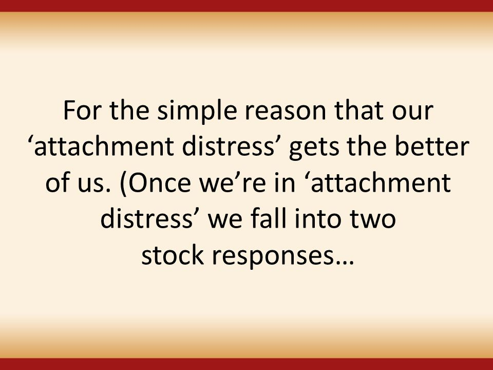For the simple reason that our 'attachment distress' gets the better of us. (Once we're in 'attachment distress' we fall into two stock responses…