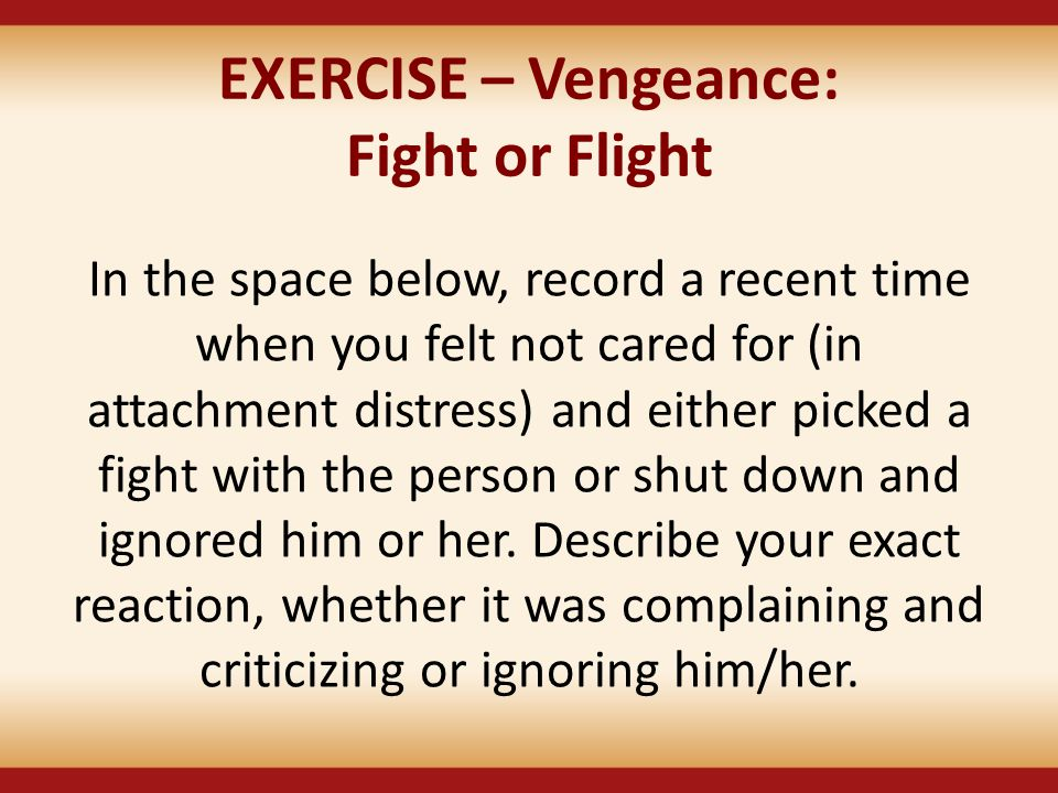 EXERCISE – Vengeance: Fight or Flight In the space below, record a recent time when you felt not cared for (in attachment distress) and either picked