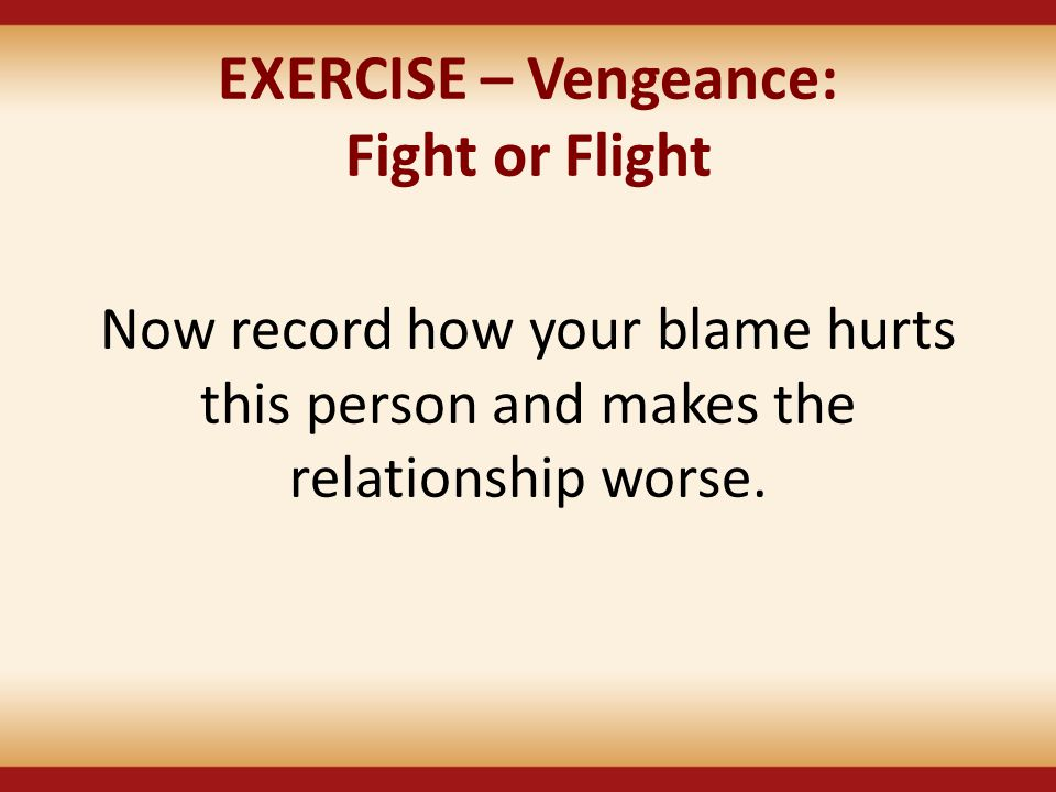 EXERCISE – Vengeance: Fight or Flight Now record how your blame hurts this person and makes the relationship worse.