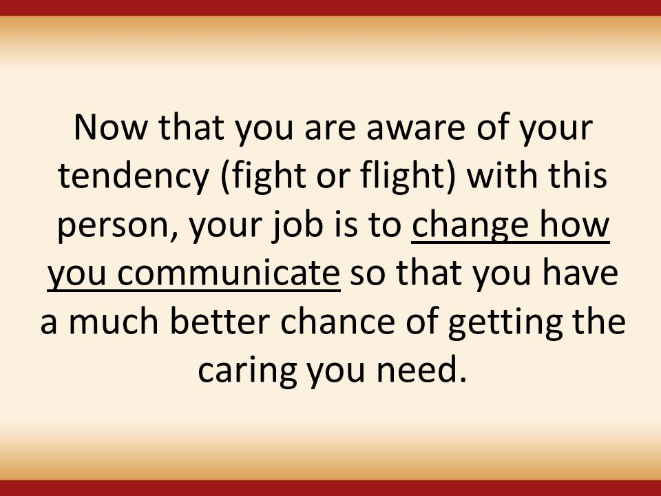 Now that you are aware of your tendency (fight or flight) with this person, your job is to change how you communicate so that you have a much better c