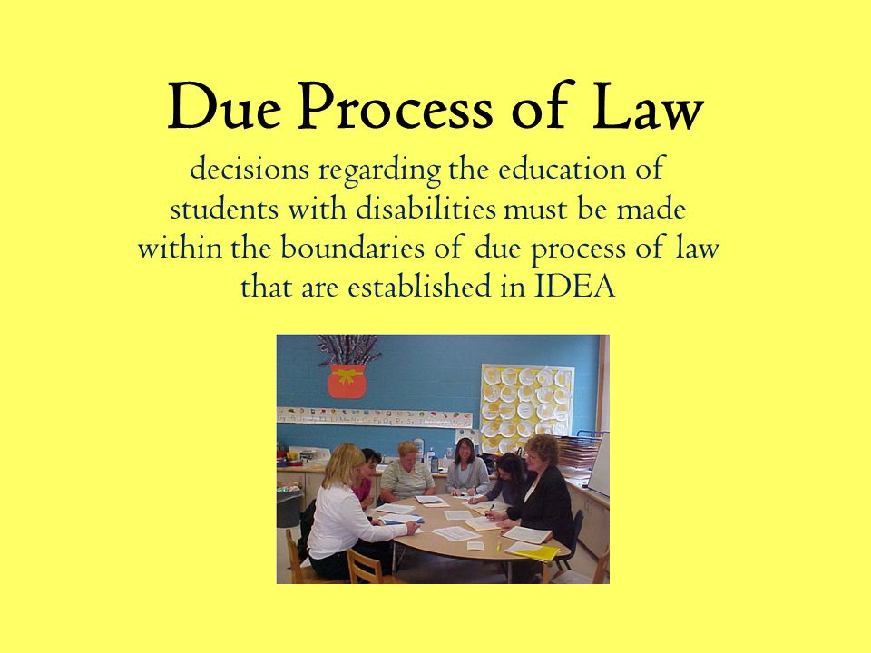 Due Process of Law decisions regarding the education of students with disabilities must be made within the boundaries of due process of law that are established in IDEA