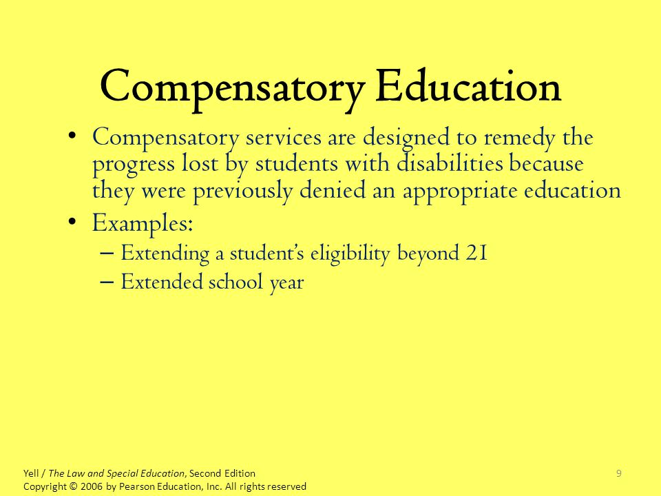 9 Compensatory Education Compensatory services are designed to remedy the progress lost by students with disabilities because they were previously denied an appropriate education Examples: – Extending a student's eligibility beyond 21 – Extended school year Yell / The Law and Special Education, Second Edition Copyright © 2006 by Pearson Education, Inc.