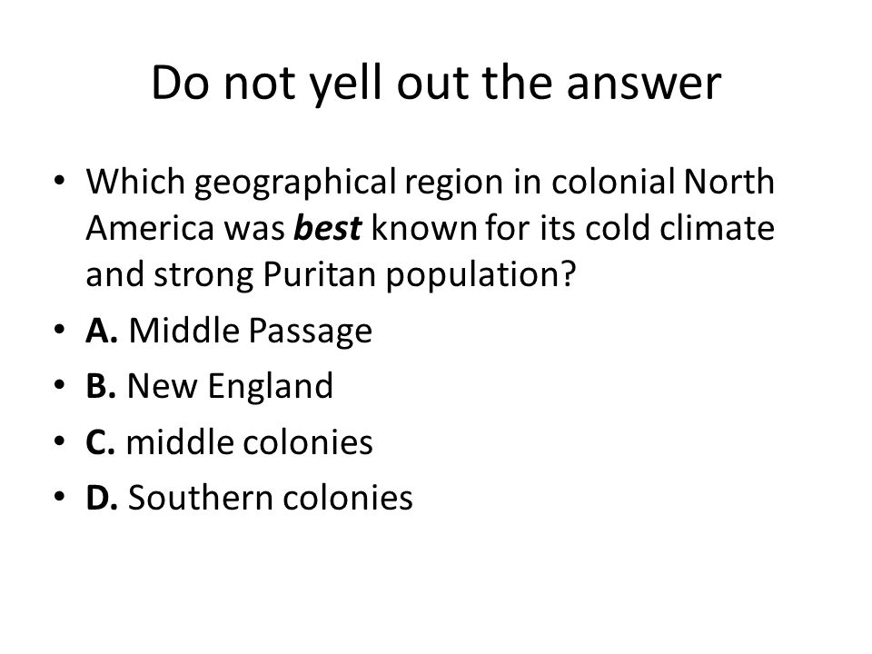 Do not yell out the answer Which geographical region in colonial North America was best known for its cold climate and strong Puritan population? A. M