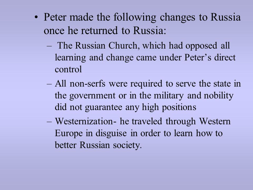 Peter made the following changes to Russia once he returned to Russia: – The Russian Church, which had opposed all learning and change came under Pete