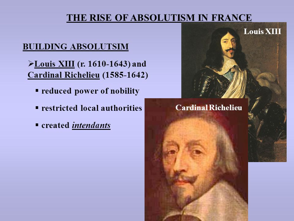 THE RISE OF ABSOLUTISM IN FRANCE BUILDING ABSOLUTSIM  Louis XIII (r. 1610-1643) and Cardinal Richelieu (1585-1642)  reduced power of nobility  rest