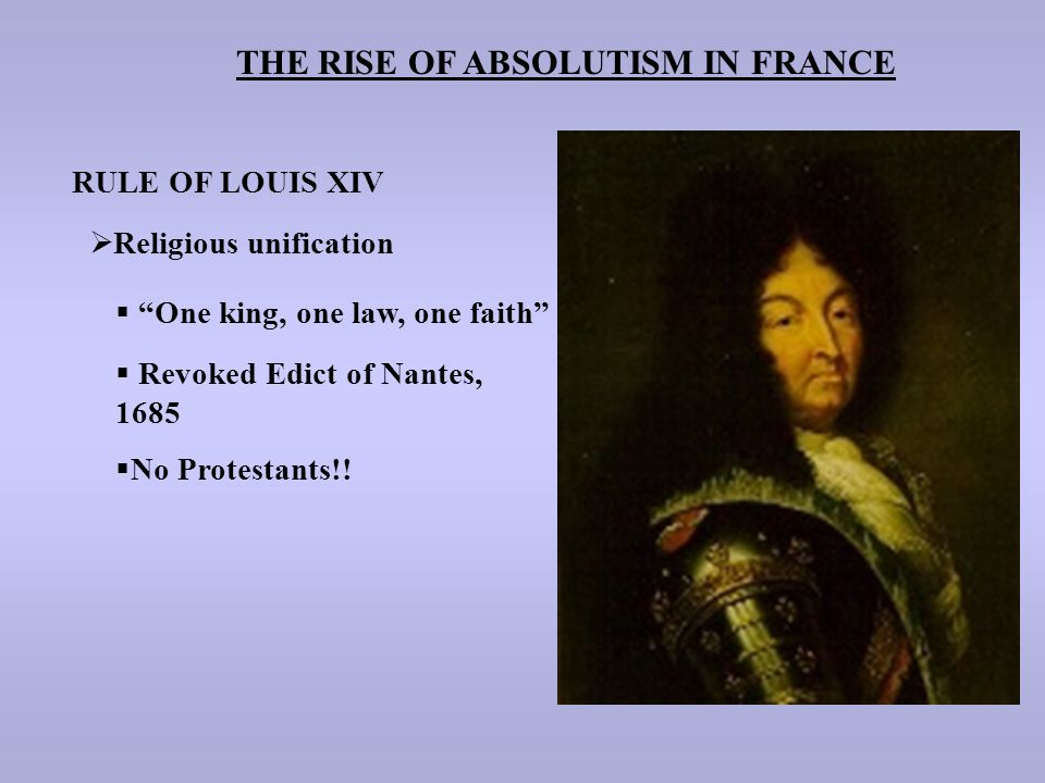"THE RISE OF ABSOLUTISM IN FRANCE RULE OF LOUIS XIV  Religious unification  ""One king, one law, one faith""  Revoked Edict of Nantes, 1685  No Prote"