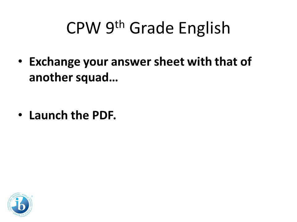 CPW 9 th Grade English Exchange your answer sheet with that of another squad… Launch the PDF.