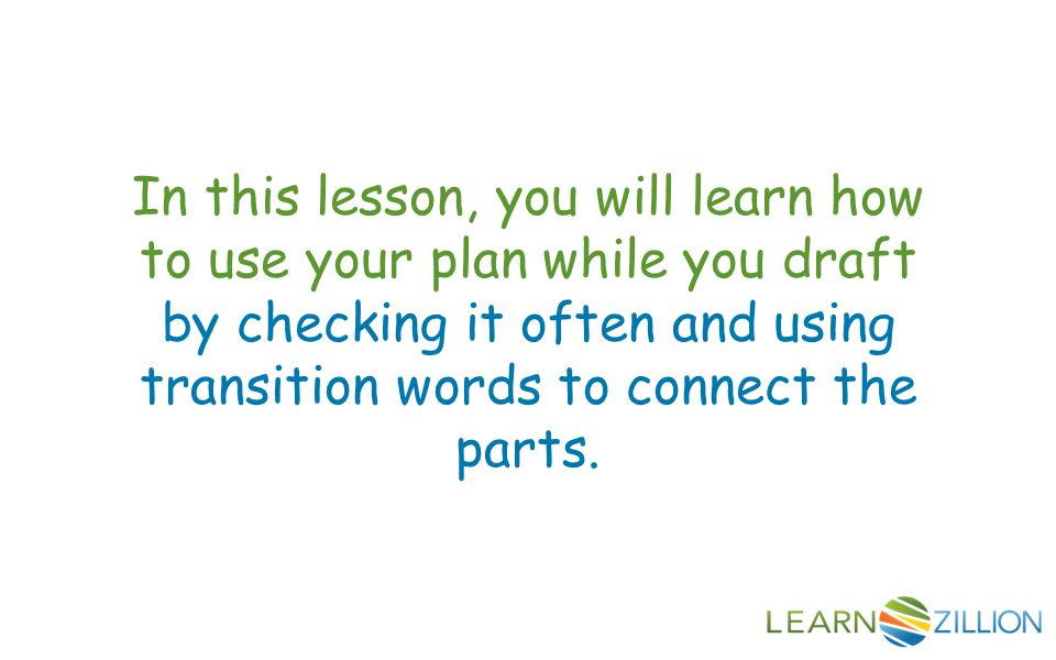 In this lesson, you will learn how to use your plan while you draft by checking it often and using transition words to connect the parts.