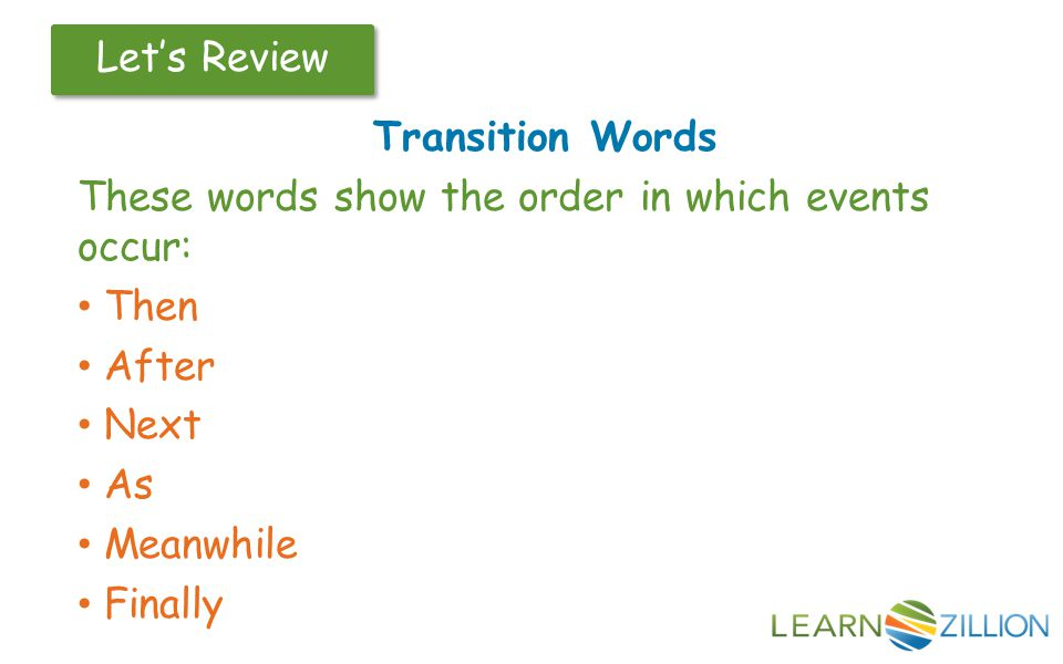 Let's Review Transition Words These words show the order in which events occur: Then After Next As Meanwhile Finally