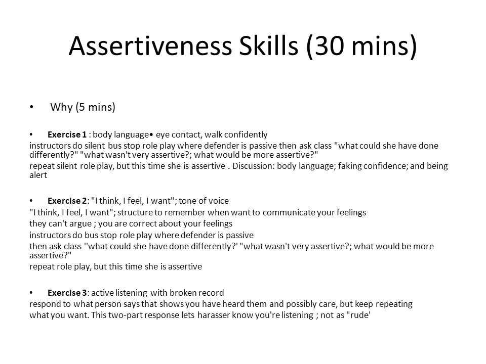 Assertiveness Skills (30 mins) Why (5 mins) Exercise 1 : body language eye contact, walk confidently instructors do silent bus stop role play where defender is passive then ask class what could she have done differently what wasn t very assertive ; what would be more assertive repeat silent role play, but this time she is assertive.