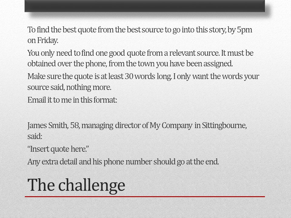 The challenge To find the best quote from the best source to go into this story, by 5pm on Friday.