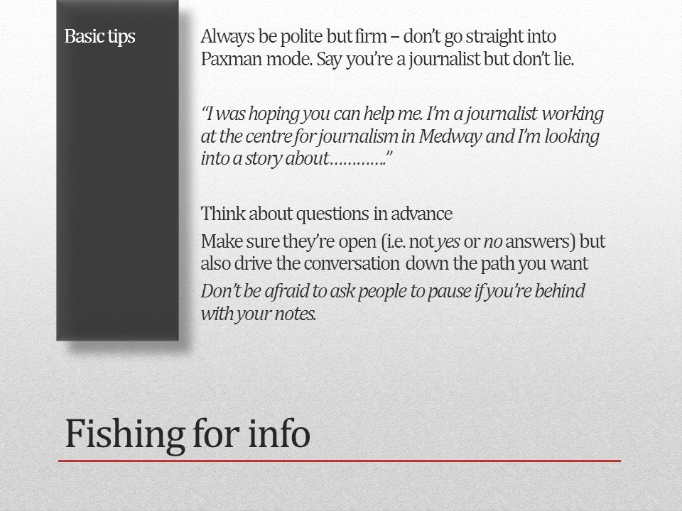 Fishing for info Basic tipsAlways be polite but firm – don't go straight into Paxman mode.