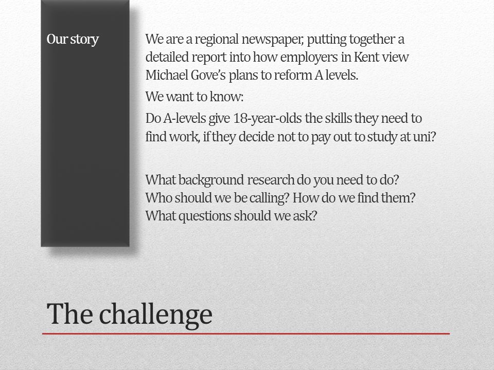 The challenge Our storyWe are a regional newspaper, putting together a detailed report into how employers in Kent view Michael Gove's plans to reform A levels.